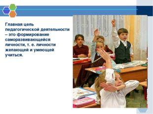 Главная цель педагогической деятельности – это формирование саморазвивающейс