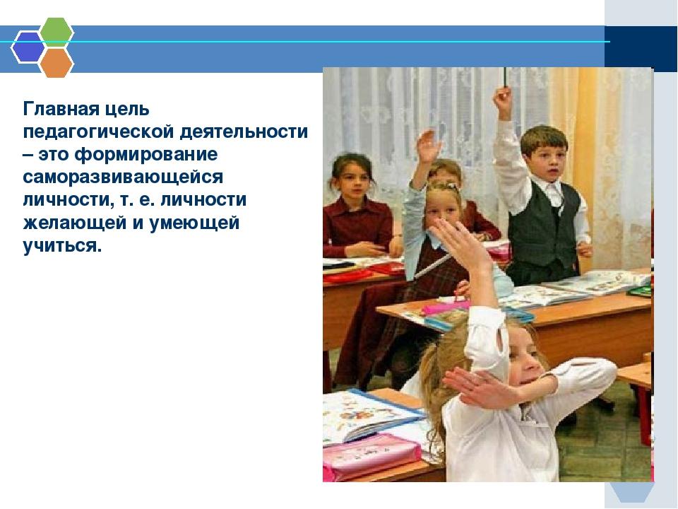 Главная цель педагогической деятельности – это формирование саморазвивающейс...