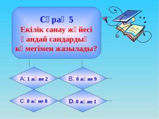 Сұрақ 5 Екілік санау жүйесі қандай сандардың көмегімен жазылады? А: 1 және 2