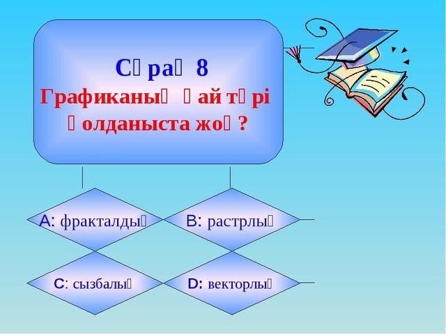 Сұрақ 8 Графиканың қай түрі қолданыста жоқ? А: фракталдық B: растрлық C: сыз...