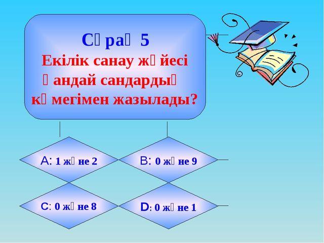 Сұрақ 5 Екілік санау жүйесі қандай сандардың көмегімен жазылады? А: 1 және 2...