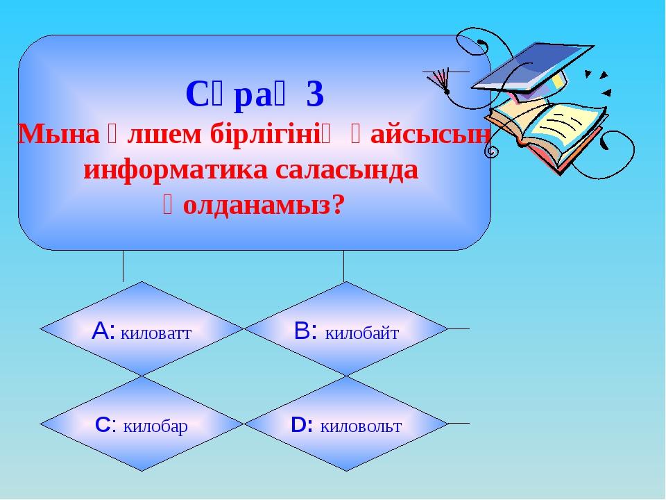 Сұрақ 3 Мына өлшем бірлігінің қайсысын информатика саласында қолданамыз? А:...