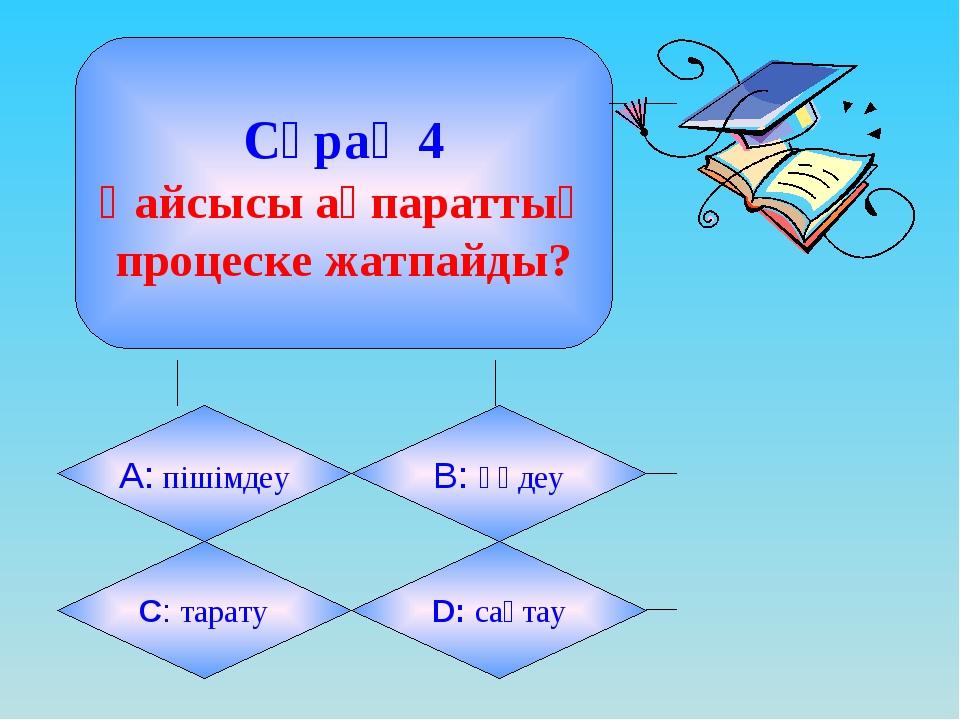 Сұрақ 4 Қайсысы ақпараттық процеске жатпайды? А: пішімдеу B: өңдеу C: тарату...