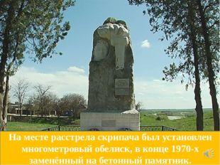 На месте расстрела скрипача был установлен многометровый обелиск, в конце 197