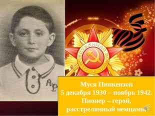 Муся Пинкензон 5 декабря 1930 – ноябрь 1942. Пионер – герой, расстрелянный не