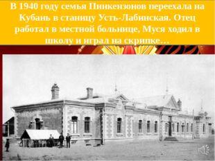 В 1940 году семья Пинкензонов переехала на Кубань в станицу Усть-Лабинская. О