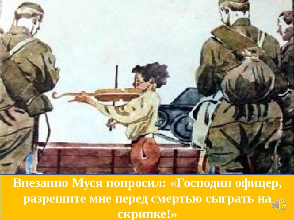 Внезапно Муся попросил: «Господин офицер, разрешите мне перед смертью сыграть...