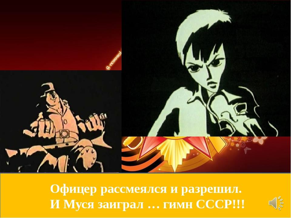 Офицер рассмеялся и разрешил. И Муся заиграл … гимн СССР!!!
