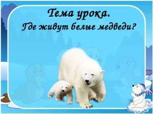 Где живут белые медведи? Тема урока.