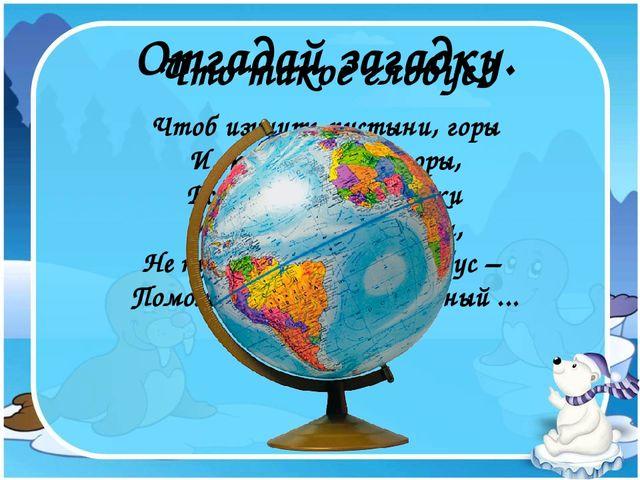 Отгадай загадку. Чтоб изучить пустыни, горы И океанские просторы, Все острова...