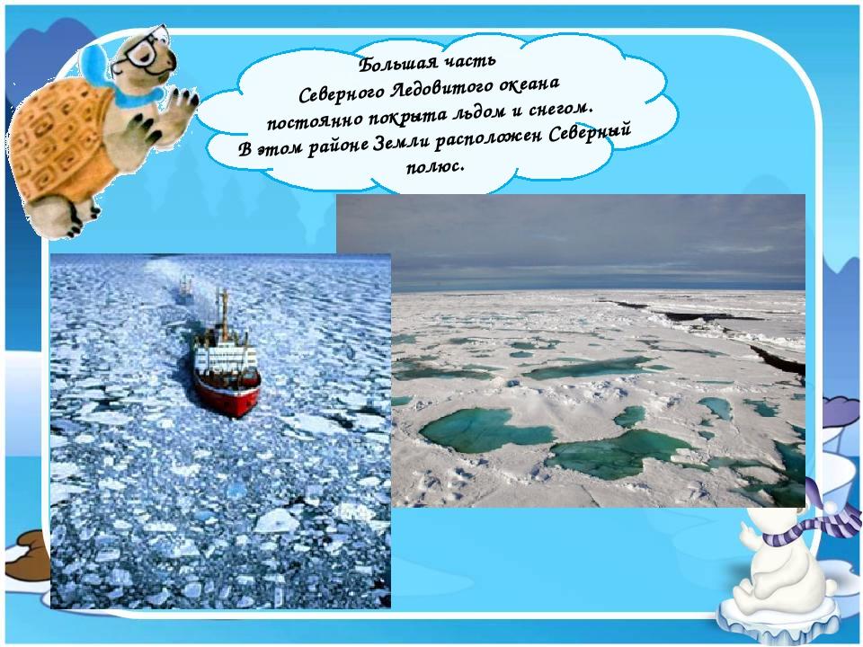 Большая часть Северного Ледовитого океана постоянно покрыта льдом и снегом....