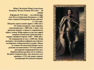 Пётр I Вели́кий (Пётр Алексе́евич Рома́нов; 30 мая [9 июня] 1672 года — 28 ян