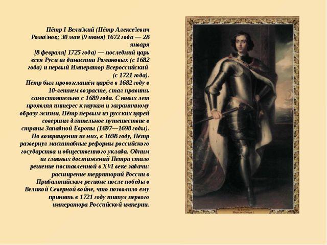 Пётр I Вели́кий (Пётр Алексе́евич Рома́нов; 30 мая [9 июня] 1672 года — 28 ян...