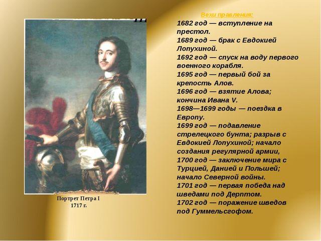 Портрет Петра I 1717 г. Вехи правления: 1682 год — вступление на престол. 168...