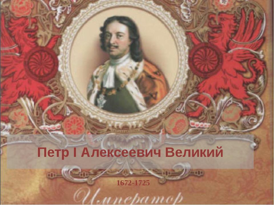 Петр I Алексеевич Великий 1672-1725