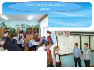 Проектная деятельность на уроках Проектная деятельность на уроках