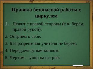 Правила безопасной работы с циркулем Лежит с правой стороны (т.к. берём прав