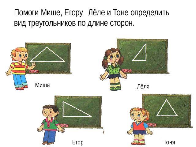Помоги Мише, Егору, Лёле и Тоне определить вид треугольников по длине сторон....
