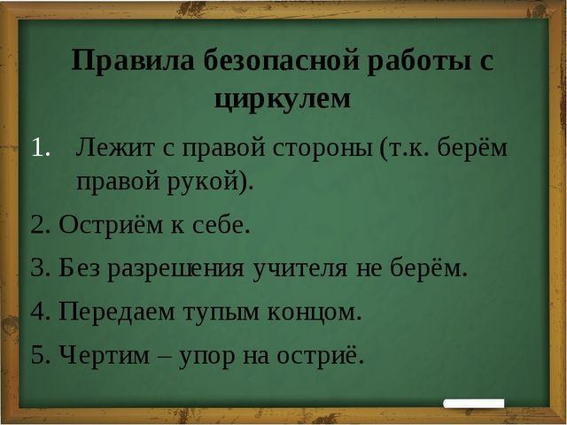 Правила безопасной работы с циркулем Лежит с правой стороны (т.к. берём прав...