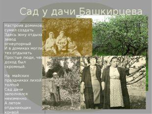 Сад у дачи Башкирцева Настроив домиков, сумел создать Здесь зону отдыха завод