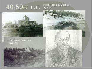 40-50-е г.г. Мост через р. Девица у Дачи Полуразрушенное здание А.А Терпугов