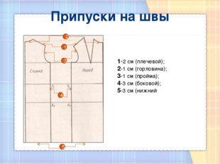 Припуски на швы 1-2 см (плечевой); 2-1 см (горловина); 3-1 см (пройма); 4-3 с