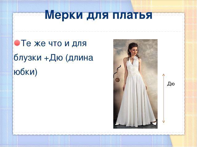 Мерки для платья Те же что и для блузки +Дю (длина юбки) Дю