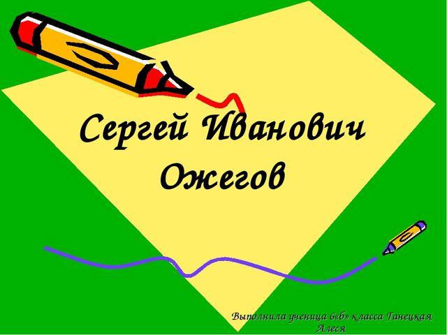 Сергей Иванович Ожегов Выполнила ученица 6«б» класса Ганецкая Алеся