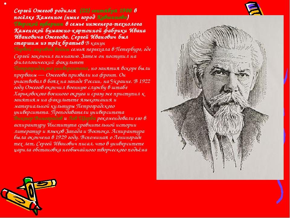 Сергей Ожегов родился (22)сентября1900 в посёлке Каменное (ныне город Кув...