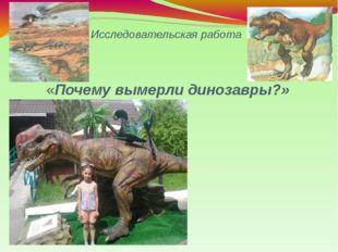 Исследовательская работа «Почему вымерли динозавры?» Презентация ученицы 2 кл