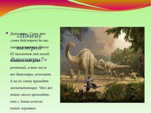 «Почему вымерли динозавры?» Динозавры. Само это слово действует на нас завора