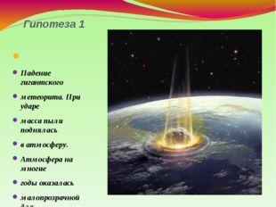 Гипотеза 1 Падение гигантского метеорита. При ударе масса пыли поднялась в ат
