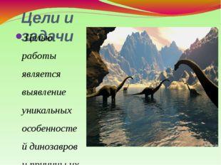 Цели и задачи Целью работы является выявление уникальных особенностей динозав