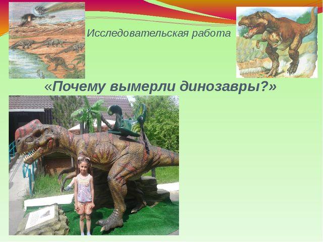 Исследовательская работа «Почему вымерли динозавры?» Презентация ученицы 2 кл...