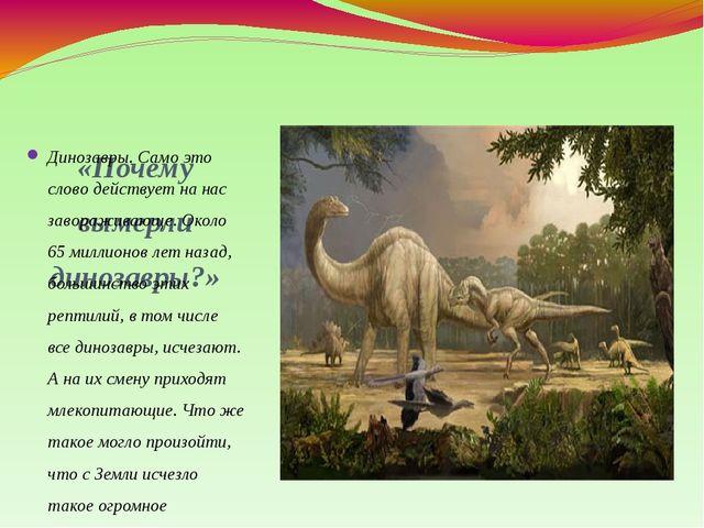 «Почему вымерли динозавры?» Динозавры. Само это слово действует на нас завора...