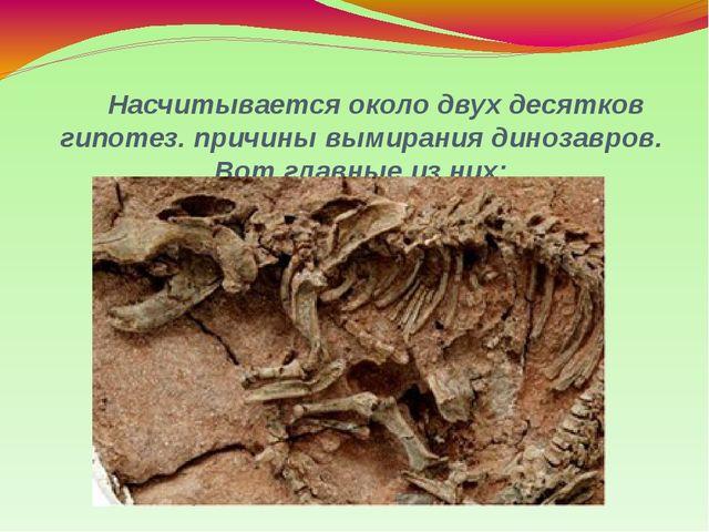 Насчитывается около двух десятков гипотез. причины вымирания динозавров. Вот...