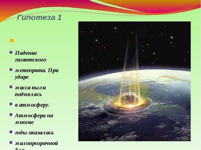 Гипотеза 1 Падение гигантского метеорита. При ударе масса пыли поднялась в ат...