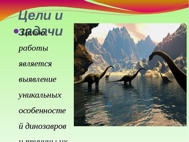 Цели и задачи Целью работы является выявление уникальных особенностей динозав...