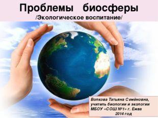 Проблемы биосферы Проблемы биосферы /Экологическое воспитание/ Волкова Татьян