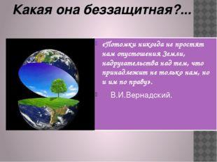 «Потомки никогда не простят нам опустошения Земли, надругательства над тем, ч