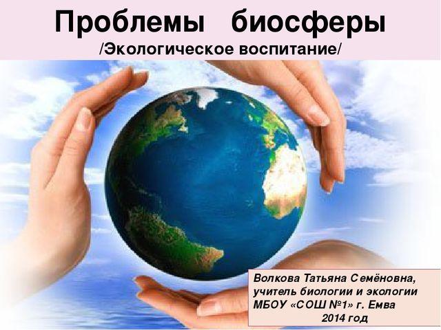 Проблемы биосферы Проблемы биосферы /Экологическое воспитание/ Волкова Татьян...