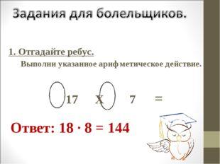 Ответ: 18 · 8 = 144 1. Отгадайте ребус. Выполни указанное арифметическое дей
