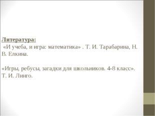 Литература: «И учеба, и игра: математика» . Т. И. Тарабарина, Н. В. Елкина. «