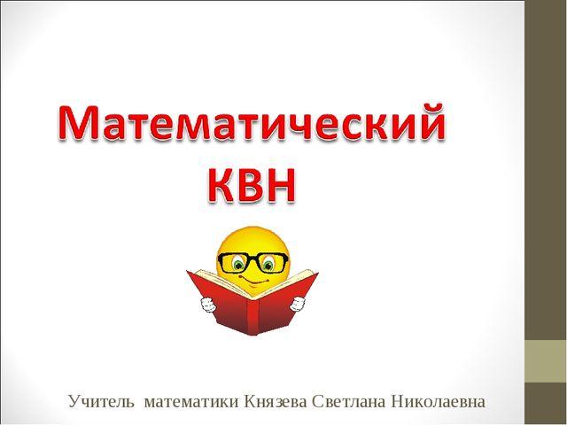 Учитель математики Князева Светлана Николаевна