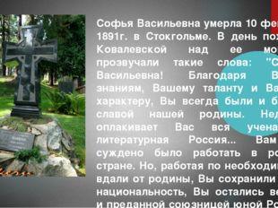 Софья Васильевна умерла 10 февраля 1891г. в Стокгольме. В день похорон Ковале