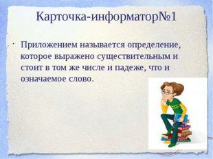 Карточка-информатор№1 Приложением называется определение, которое выражено су