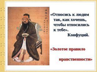 «Относись к людям так, как хочешь, чтобы относились к тебе». Конфуций. «Золо