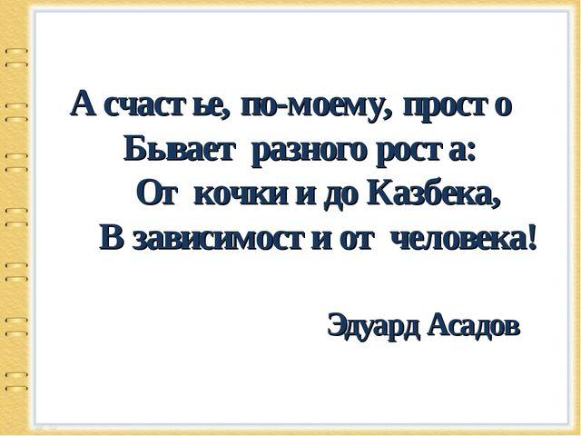 А счастье, по-моему, просто Бывает разного роста: От кочки и до Казбека,...