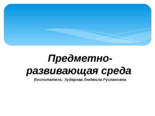 Предметно-развивающая среда Воспитатель: Хударова Людмила Руслановна