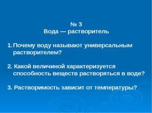№ 3 Вода — растворитель Почему воду называют универсальным растворителем? 2.